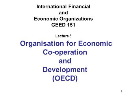 1 International Financial and Economic Organizations GEED 151 Lecture 3 Organisation for Economic Co-operation and Development (OECD)