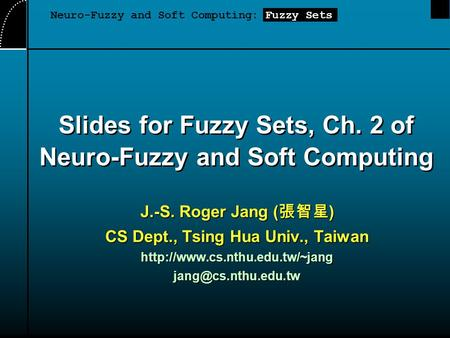Slides for Fuzzy Sets, Ch. 2 of Neuro-Fuzzy and Soft Computing J.-S. Roger Jang ( 張智星 ) CS Dept., Tsing Hua Univ., Taiwan