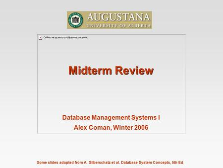 Some slides adapted from A. Silberschatz et al. Database System Concepts, 5th Ed. Midterm Review Database Management Systems I Alex Coman, Winter 2006.