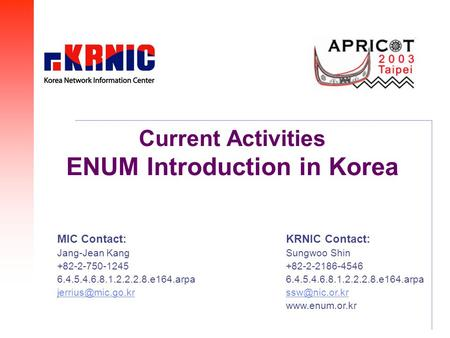 Current Activities ENUM Introduction in Korea KRNIC Contact: Sungwoo Shin +82-2-2186-4546 6.4.5.4.6.8.1.2.2.2.8.e164.arpa