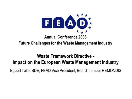 Annual Conference 2008 Future Challenges for the Waste Management Industry Waste Framework Directive - Impact on the European Waste Management Industry.