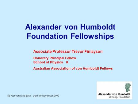 "Alexander von Humboldt Foundation Fellowships ""To Germany and Back"", UoM, 10 November, 2009 Associate Professor Trevor Finlayson Honorary Principal Fellow."