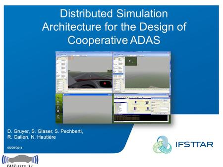 Intervenant - date Distributed Simulation Architecture for the Design of Cooperative ADAS D. Gruyer, S. Glaser, S. Pechberti, R. Gallen, N. Hautière 05/09/2011.