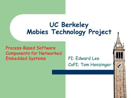 UC Berkeley Mobies Technology Project PI: Edward Lee CoPI: Tom Henzinger Process-Based Software Components for Networked Embedded Systems.