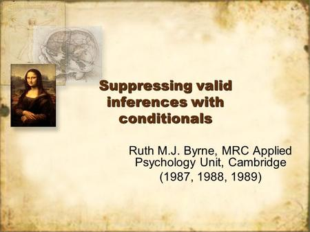 Suppressing valid inferences with conditionals Ruth M.J. Byrne, MRC Applied Psychology Unit, Cambridge (1987, 1988, 1989) Ruth M.J. Byrne, MRC Applied.