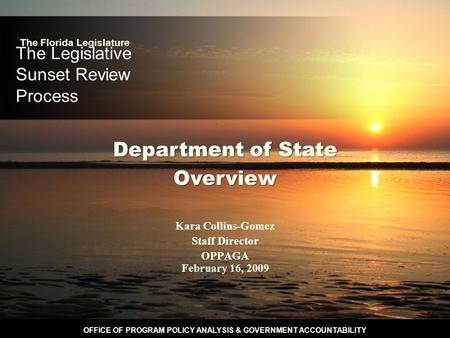 OFFICE OF PROGRAM POLICY ANALYSIS & GOVERNMENT ACCOUNTABILITY The Legislative Sunset Review Process Kara Collins-Gomez Staff Director OPPAGA February 16,