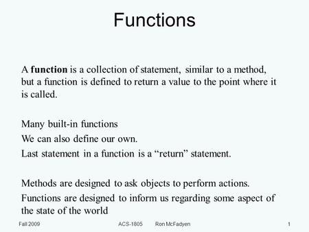 Fall 2009ACS-1805 Ron McFadyen1 Functions A function is a collection of statement, similar to a method, but a function is defined to return a value to.