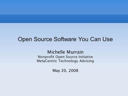 Open Source Software You Can Use Michelle Murrain Nonprofit Open Source Initiative MetaCentric Technology Advising May 20, 2008.