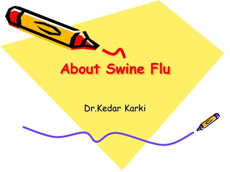 About Swine Flu Dr.Kedar Karki. What is Swine Influenza? Swine Influenza (swine flu) is a respiratory disease of pigs caused by type A influenza virus.