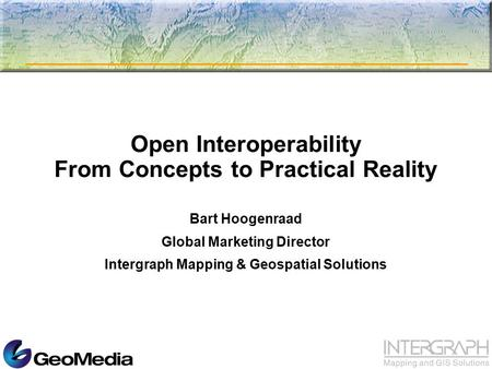 Open Interoperability From Concepts to Practical Reality Bart Hoogenraad Global Marketing Director Intergraph Mapping & Geospatial Solutions.