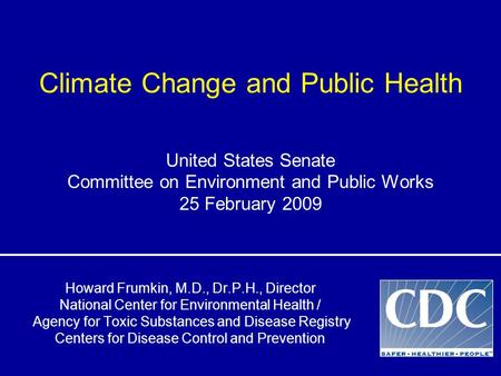 Climate Change and Public Health Howard Frumkin, M.D., Dr.P.H., Director National Center for Environmental Health / Agency for Toxic Substances and Disease.