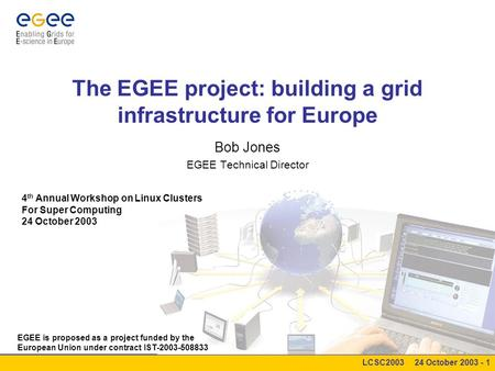 LCSC2003 24 October 2003 - 1 The EGEE project: building a grid infrastructure for Europe Bob Jones EGEE Technical Director 4 th Annual Workshop on Linux.