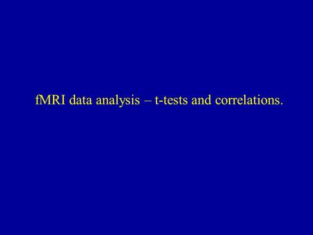 fMRI data analysis – t-tests and correlations.