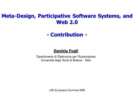 Meta-Design, Participative Software Systems, and Web 2.0 - Contribution - Daniela Fogli Dipartimento di Elettronica per l'Automazione Università degli.