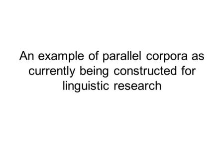 An example of parallel corpora as currently being constructed for linguistic research.