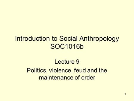 1 Introduction to Social Anthropology SOC1016b Lecture 9 Politics, violence, feud and the maintenance of order.