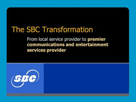 The SBC Transformation From local service provider to premier communications and entertainment services provider.