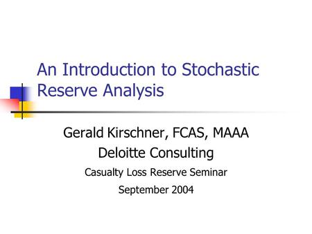 An Introduction to Stochastic Reserve Analysis Gerald Kirschner, FCAS, MAAA Deloitte Consulting Casualty Loss Reserve Seminar September 2004.