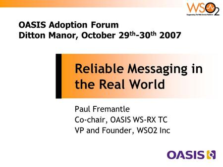 Reliable Messaging in the Real World Paul Fremantle Co-chair, OASIS WS-RX TC VP and Founder, WSO2 Inc OASIS Adoption Forum Ditton Manor, October 29 th.