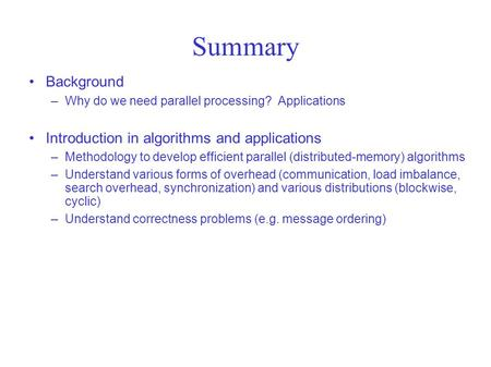 Summary Background –Why do we need parallel processing? Applications Introduction in algorithms and applications –Methodology to develop efficient parallel.