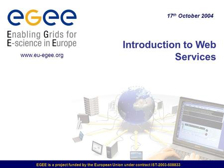 EGEE is a project funded by the European Union under contract IST-2003-508833 Introduction to Web Services 17 th October 2004 www.eu-egee.org.