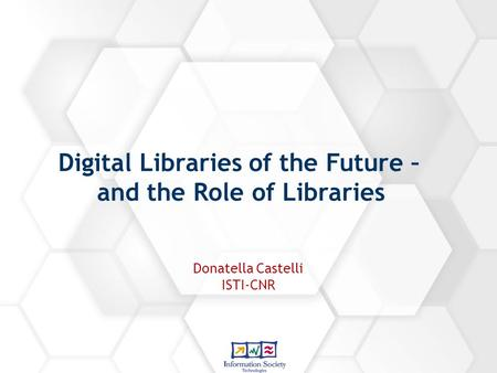 Digital Libraries of the Future – and the Role of Libraries Donatella Castelli ISTI-CNR.