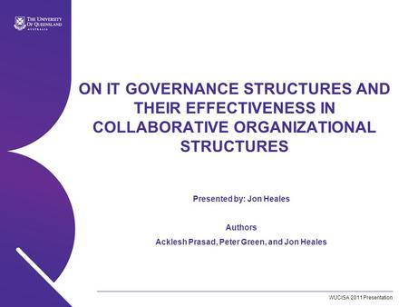 WUCISA 2011 Presentation ON IT GOVERNANCE STRUCTURES AND THEIR EFFECTIVENESS IN COLLABORATIVE ORGANIZATIONAL STRUCTURES Presented by: Jon Heales Authors.