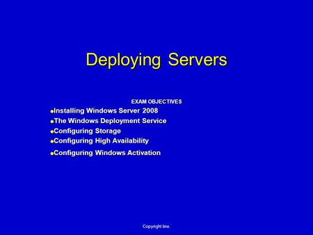 Copyright line. Deploying Servers EXAM OBJECTIVES  Installing Windows Server 2008  The Windows Deployment Service  Configuring Storage  Configuring.