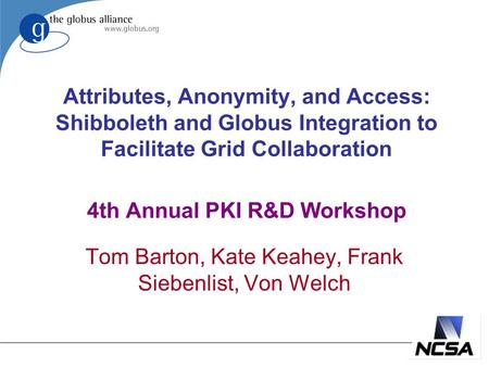 Attributes, Anonymity, and Access: Shibboleth and Globus Integration to Facilitate Grid Collaboration 4th Annual PKI R&D Workshop Tom Barton, Kate Keahey,
