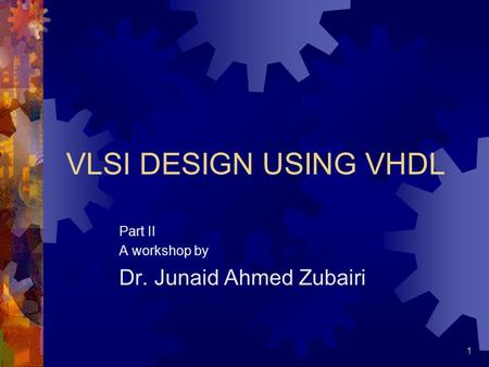 1 VLSI DESIGN USING VHDL Part II A workshop by Dr. Junaid Ahmed Zubairi.