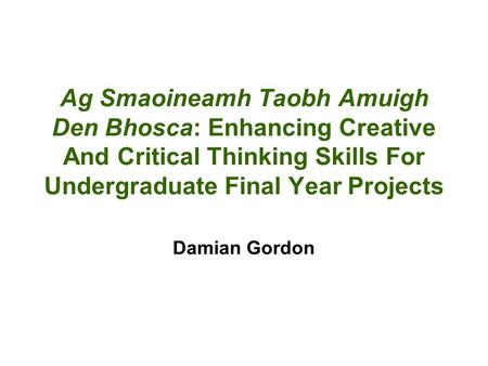 Ag Smaoineamh Taobh Amuigh Den Bhosca: Enhancing Creative And Critical Thinking Skills For Undergraduate Final Year Projects Damian Gordon.