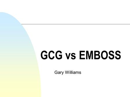 GCG vs EMBOSS Gary Williams. Which is better GCG or EMBOSS? n You must decide for yourselves n You may find other packages that do what you want n Use.