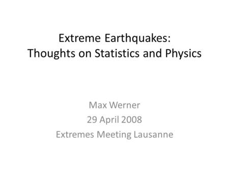 Extreme Earthquakes: Thoughts on Statistics and Physics Max Werner 29 April 2008 Extremes Meeting Lausanne.
