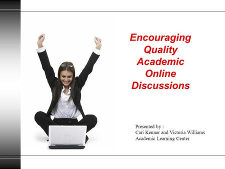 Encouraging Quality Academic Online Discussions Presented by : Cari Kenner and Victoria Williams Academic Learning Center.