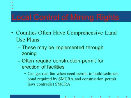 Local Control of Mining Rights Counties Often Have Comprehensive Land Use Plans –These may be implemented through zoning –Often require construction permit.