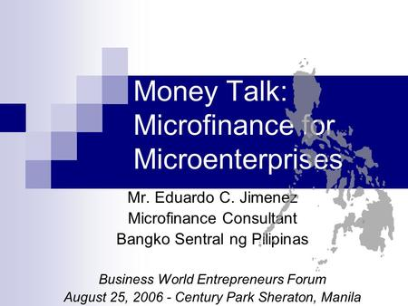 Money Talk: Microfinance for Microenterprises Mr. Eduardo C. Jimenez Microfinance Consultant Bangko Sentral ng Pilipinas Business World Entrepreneurs Forum.
