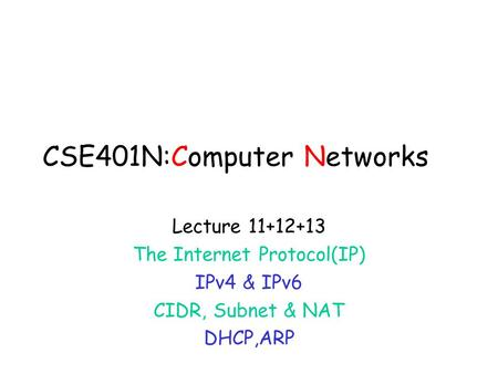 CSE401N:Computer Networks Lecture 11+12+13 The Internet Protocol(<strong>IP</strong>) IPv4 & IPv6 CIDR, Subnet & NAT DHCP,ARP.