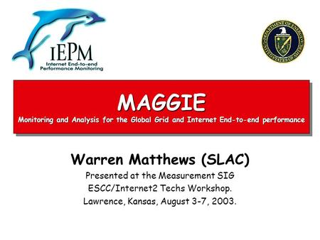 MAGGIE Monitoring and Analysis for the Global Grid and Internet End-to-end performance Warren Matthews (SLAC) Presented at the Measurement SIG ESCC/Internet2.