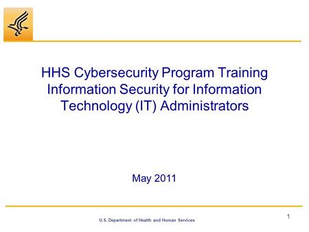HHS Cybersecurity Program Training Information Security <strong>for</strong> Information Technology (IT) Administrators May 2011.