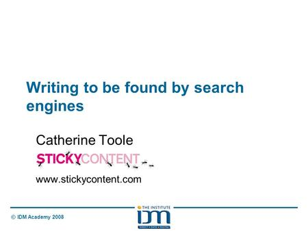 © IDM Academy 2008 Writing to be found by search engines Catherine Toole www.stickycontent.com.
