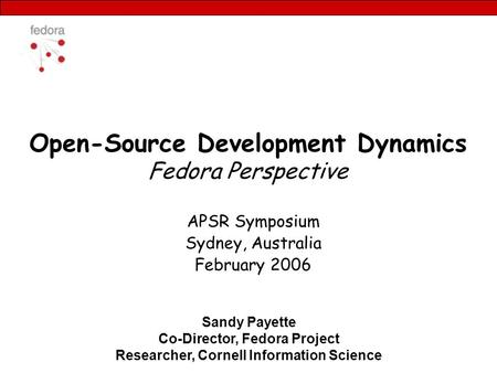 Open-Source Development Dynamics Fedora Perspective APSR Symposium Sydney, Australia February 2006 Sandy Payette Co-Director, Fedora Project Researcher,
