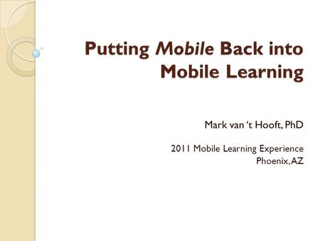 Putting Mobile Back into Mobile Learning Mark van 't Hooft, PhD 2011 Mobile Learning Experience Phoenix, AZ.