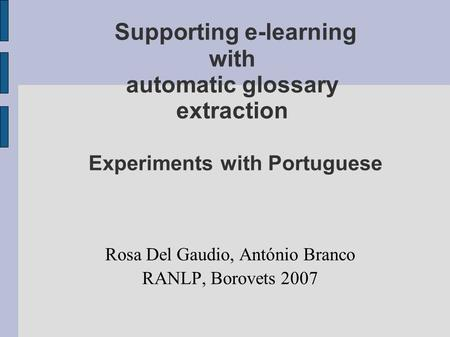 Supporting e-learning with automatic glossary extraction Experiments with Portuguese Rosa Del Gaudio, António Branco RANLP, Borovets 2007.