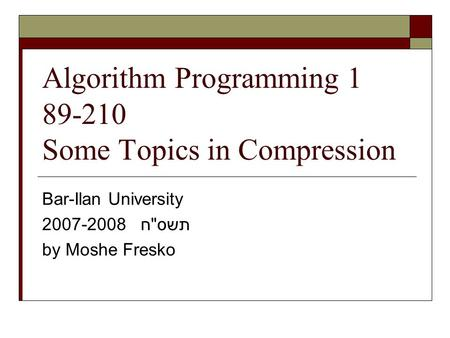 Algorithm Programming 1 89-210 Some Topics in Compression Bar-Ilan University 2007-2008 תשסח by Moshe Fresko.