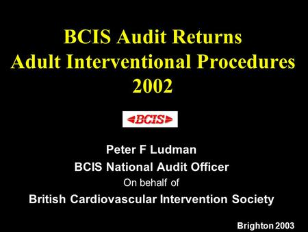 BCIS Audit Returns Adult Interventional Procedures 2002 Peter F Ludman BCIS National Audit Officer On behalf of British Cardiovascular Intervention Society.