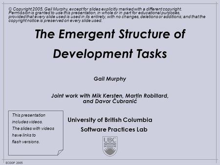 University of British Columbia Software Practices Lab ECOOP 2005 The Emergent Structure of Development Tasks Gail Murphy Joint work with Mik Kersten, Martin.