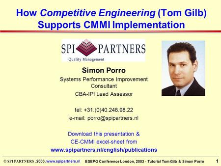 © SPI PARTNERS, 2003, www.spipartners.nl 1 ESEPG Conference London, 2003 - Tutorial Tom Gilb & Simon Porro How Competitive Engineering (Tom Gilb) Supports.
