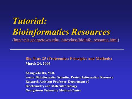 Bio-Trac 25 (Proteomics: Principles and Methods) March 24, 2006 Zhang-Zhi Hu, M.D. Senior Bioinformatics Scientist, Protein Information Resource Research.