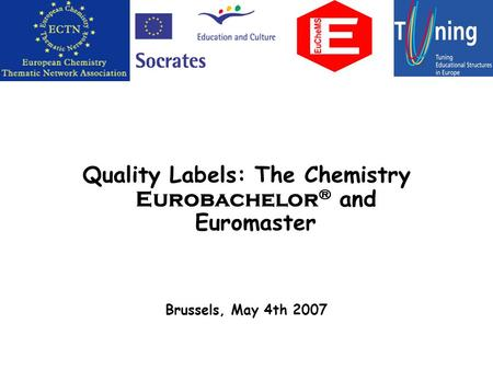 Quality Labels: The Chemistry Eurobachelor ® and Euromaster Brussels, May 4th 2007.