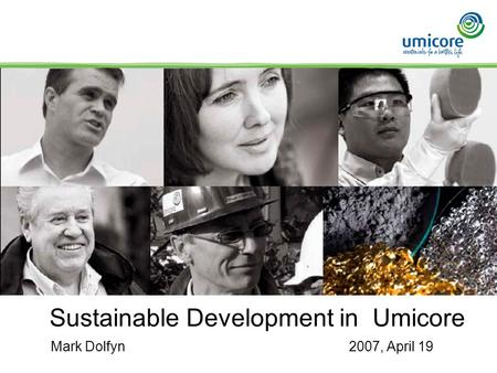 1 Sustainable Development in Umicore Mark Dolfyn2007, April 19.